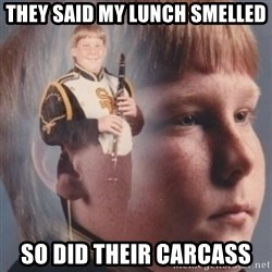 band kid  - They said my lunch smelled so did their carcass