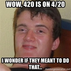 Stoner Guy - Wow, 420 is on 4/20  I wonder if they meant to do that...