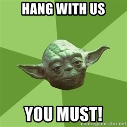 Advice Yoda Gives - hang with us you must!