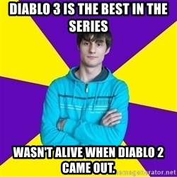 High Skill Gamer - diablo 3 is the best in the series wasn't alive when diablo 2 came out.