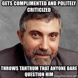 Krugman - Gets complimented and politely criticized Throws tantrum that anyone dare question him