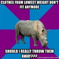 Recovery Rhino - clothes from lowest weight don't fit anymore should i really throw them away???