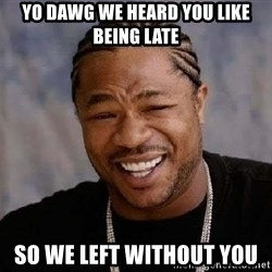 Yo Dawg - yo dawg we heard you like being late so we left without you