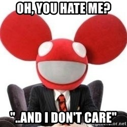 "Deadmau5 - Oh, you hate me? ""..and I don't care"""