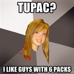 Musically Oblivious 8th Grader - Tupac? I like guys with 6 packs