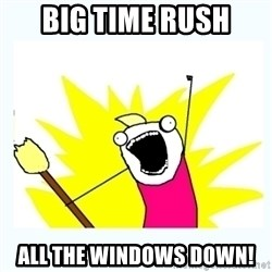 All the things - BIG TIME RUSH ALL THE WINDOWS DOWN!