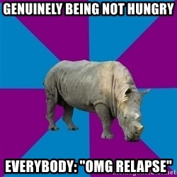 "Recovery Rhino - Genuinely being not hungry everybody: ""OMG RELAPSE"""