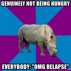 "Recovery Rhino - GENUINELY NOT BEING HUNGRY EVERYBODY: ""OMG RELAPSE"""