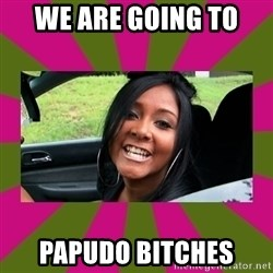 Snooki - We are going to  papudo bitches