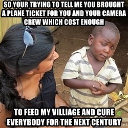 Skeptical African Child - so your trying to tell me you brought a plane ticket for you and your camera crew which cost enough to feed my villiage and cure everybody for the next century