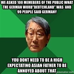 "High Expectations Asian Father - we asked 100 memebers of the public what the german word""deutchland"" was  and 99 people said germany you dont need to be a high expectatino asian father to be annoyed about that"