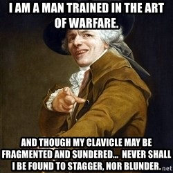 Joseph Ducreaux - I am a man trained in the art of warfare. And though my clavicle may be Fragmented and Sundered...  never shall i be found to Stagger, nor blunder.