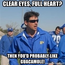 coachtaylor - Clear eyes, full heart? Then you'd probably like guacamole!