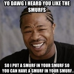 xzibit-yo-dawg - yo Dawg i heard you like the smurfs so i put a smurf in your smurf so you can have a smurf in your smurf