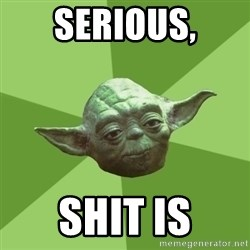 Advice Yoda Gives - Serious, shit is