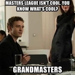you know what's cool justin - Masters League isn't cool. You know what's cool? Grandmasters