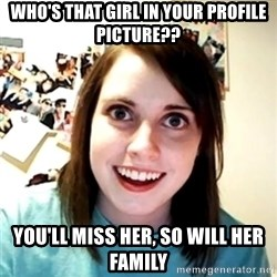 Clingy Girlfriend - Who's that girl in your profile picture?? you'll miss her, so will her family