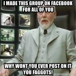 The architect matrix - I maDE this group on facebook for all of you WHY WONT YOU EVER POST ON IT YOU FAGGOTS!
