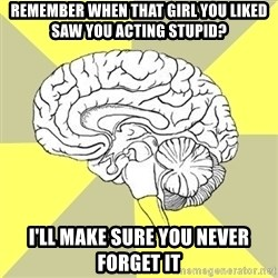 Traitor Brain - remember when that girl you liked saw you acting stupid? i'll make sure you never forget it