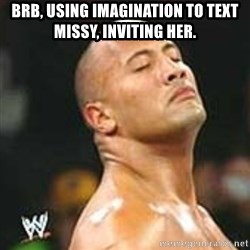 using imagination since no pics rock - BRB, using imagination to text missy, Inviting her.