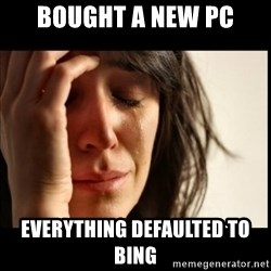 First World Problems - bought a new pc everything defaulted to bing