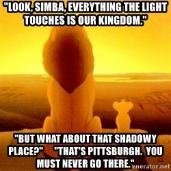 "Good advice Mufasa - ""Look, Simba, Everything the light touches is our Kingdom."" ""But What About That Shadowy Place?""      ""That's Pittsburgh.  You Must never go there."""