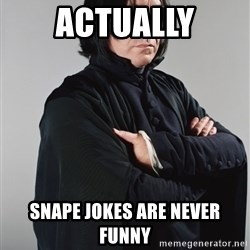 Snape - actually snape jokes are never funny