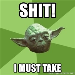 Advice Yoda Gives - shit! i must take