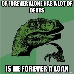 Philosoraptor - of forever alone has a lot of debts is he forever a loan