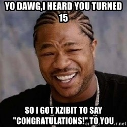 "Yo Dawg - yo dawg,i heard you turned 15 so i got xzibit to say ""congratulations!"" to you"