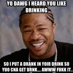 Yo Dawg - Yo dawg I heard you like drinking So I put a drank in yoir drink so yuo cna get drnk.... awww fukk it