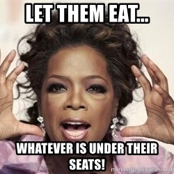 oprah - Let them eat... Whatever is under their seats!