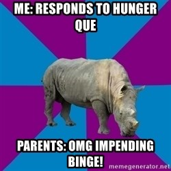 Recovery Rhino - Me: Responds to hunger que Parents: OMG impending binge!