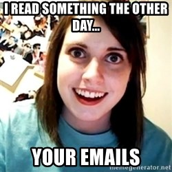 Overly Obsessed Girlfriend - i read something the other day... your emails