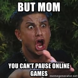 Pauly D - but mom you can't pause online games
