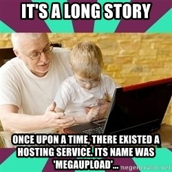Internet Guru Grandpa - it's a long story ONCE UPON A TIME, there existed a hosting service. its name was 'megaupload'...