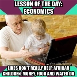 Internet Guru Grandpa - lesson of the day: economics likes don't really help african children. money, food and water do