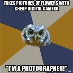 """Art Newbie Owl - Takes pictures of flowers with cheap digital camera """"I'm a photographer!"""""""