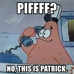 No this is Patrick Star - piffff? No, this is patrick.