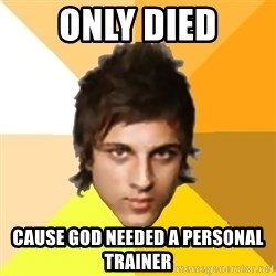 Zyzzlol - only died cause god needed a personal trainer