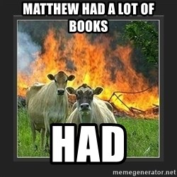 Evil Cow  - MatThew had a lot of books Had