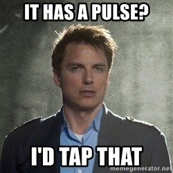 Captain Jack Harkness - IT has a pulse? I'd tap that