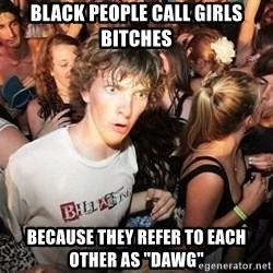 """Sudden Realization Ralph - black people call girls bitches because they refer to each other as """"dawg"""""""