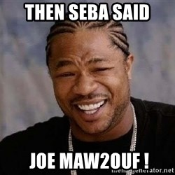 Yo Dawg - Then Seba said   joe maw2ouf !