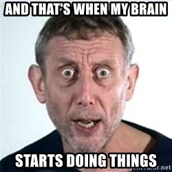 Michael Rosen  - And that's when my brain  starts doing things