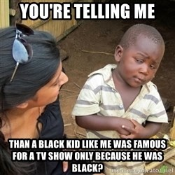 Skeptical 3rd World Kid - you're telling me than a black kid like me was famous for a tv show only because he was black?
