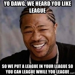 Yo Dawg - Yo Dawg, we heard you like league so we put a league in your league so you can league while you league