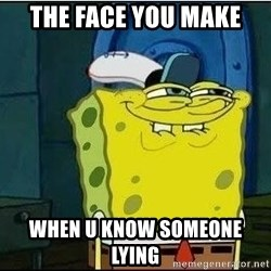 Spongebob Face - the face you make  when u know SOMEONE LYING