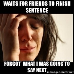 First World Problems - waits for friends to finish SENTENCE  forgot  what i was going to say next