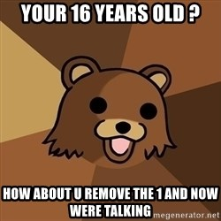 Pedobear - your 16 years old ? how about u REMOVE the 1 and now were talking